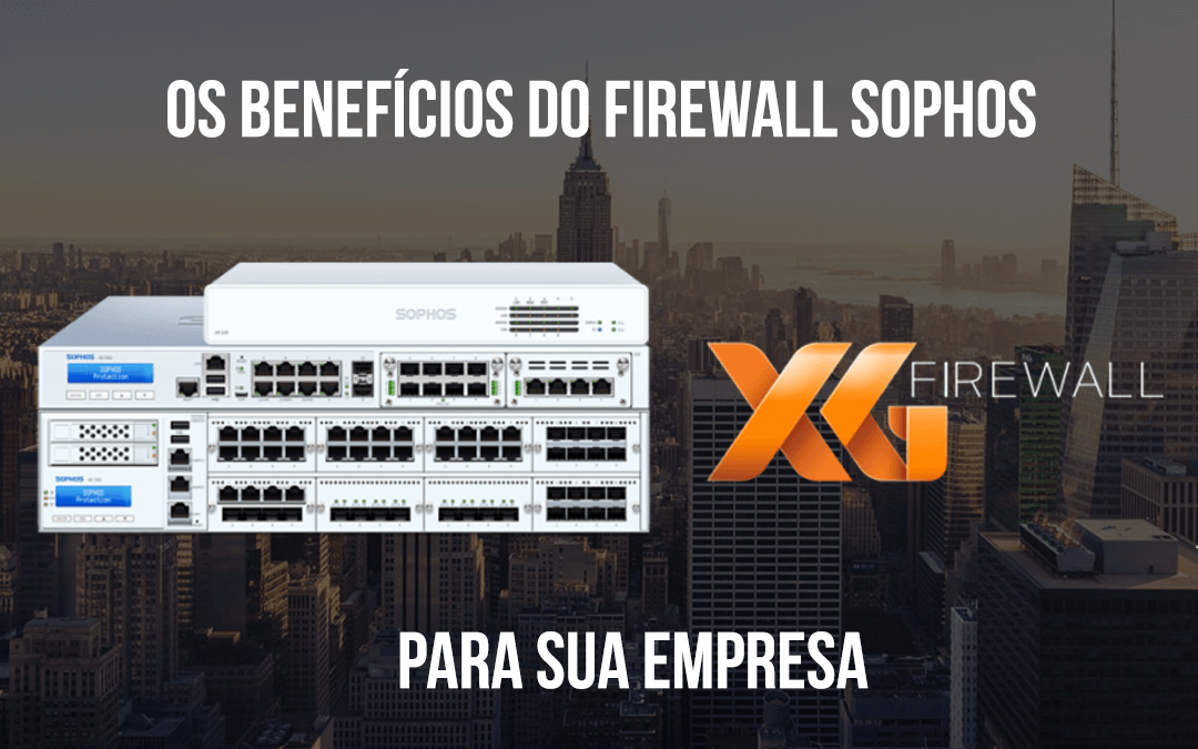 Os benefícios do firewall Sophos para sua empresa